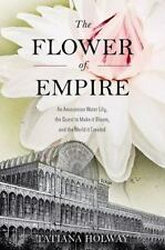 The Flower of Empire : An Amazonian Water Lily, the Quest to Make It Bloom, and
