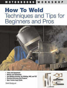 How to Weld: Techniques and Tips for Beginners and Pros by Todd Bridigum...