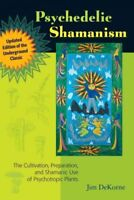 Psychedelic Shamanism : The Cultivation, Preparation, and Shamanic Use of Psy...
