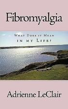 Fibromyalgi : What Does it Mean in my Life? by Adrienne Leclair (2009,...