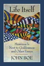 Life Itself: Messiness Is Next to Goddessness and Other Essays Boe, John Paperb