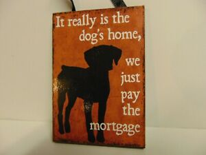 Dog Lovers! IT REALLY IS THE DOG'S HOME, WE JUST PAY THE MORTGAGE Sign ~ NEW