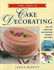 First Steps in Cake Decorating: Over 100 Step-by-Step Cake Decorating Techniques