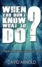 When You Don't Know What to Do : Concrete Answers- Solid Solutions by David...