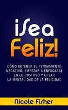 ¡Sea Feliz! : Cómo Detener el Pensamiento Negativo, Empezar a Enfocarse en lo...