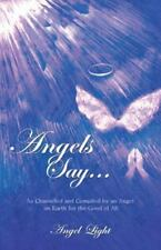 Angels Say... : As Channeled and Compiled by an Angel on Earth for the Good...