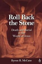Roll Back the Stone : Death and Burial in the World of Jesus by Byron R....