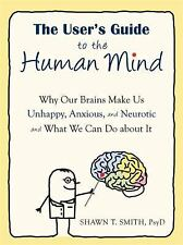 The User's Guide to the Human Mind : Why Our Brains Make Us Unhappy, Anxious,...