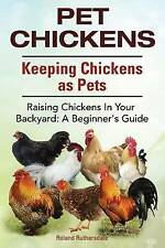 Pet Chickens. Keeping Chickens as Pets. Raising Chickens In Your Backyard: A Beg