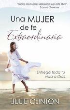 Una Mujer de Fe Extraordinaria : Entrega Toda Tu Vida a Dios by Julie Clinton...