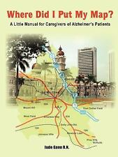 Where Did I Put My Map? : A Little Manual for Caregivers of Alzheimer's...