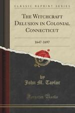 The Witchcraft Delusion in Colonial Connecticut : 1647-1697 (Classic Reprint)...