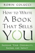 How to Write a Book That Sells You : Increase Your Credibility, Income, and...