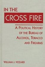 In the Cross Fire: A Political History of the Bureau of Alcohol-ExLibrary