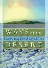 Ways of the Desert: Becoming Holy Through Difficult Times by William F Kraft