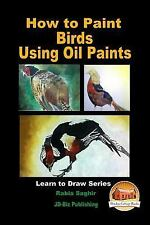 How to Paint Birds Using Oil Paints by Rabia Saghir and John Davidson (2016,...