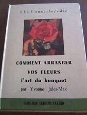 Yvonne Jules-Max comment arranger vos fleurs l'art du bouquet/ Elle Encyclopédie