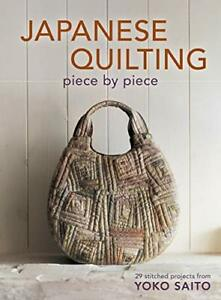 Japanese Quilting Piece By Piece: 29 Stitched Projects from Yok... by Saito Yoko