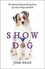 Show Dog: The Charmed Life and Trying Times of a Near-Perfect Purebred by Dean,