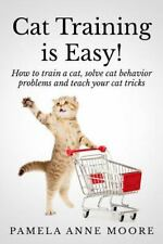 Cat Training Is Easy!: How to train a cat, solve cat behavior problems and teach