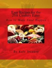 Easy Recipes for the 21st Century Eater : How to Make Food Happen by Kale...