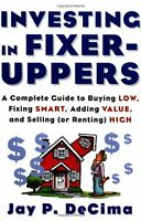 Investing in Fixer-Uppers : A Complete Guide to Buying Low, Fixing Smart, Adding