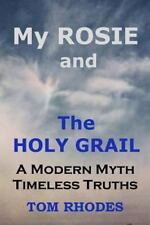 My Rosie and the Holy Grail : A Modern Myth; Timeless Truths by Tom Rhodes...