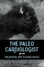 The Paleo Cardiologist : The Natural Way to Heart Health by Jack Wolfson...