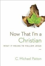 Now That I'm a Christian : What It Means to Follow Jesus by C. Michael Patton...