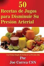 50 Recetas de Jugos para Disminuir Su Presion Arterial : Una Forma Simple de...