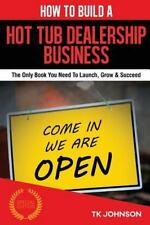 How to Build a Hot Tub Dealership Business (Special Edition) : The Only Book...