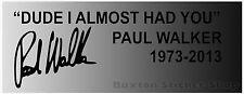 "Paul Walker ""Dude I Almost had you"" Memorial RIP Sticker Decal Graphic Car Van"