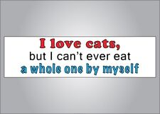 Funny crude humor bumper sticker- I love cats but can't eat a whole one myself