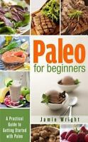 Paleo for Beginners: A Practical Guide to Getting Started with Paleo by Wright,