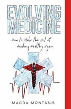 Evolving Medicine : How to Make the Art of Healing Healthy Again by Magda...