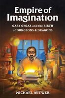 Empire of Imagination : Gary Gygax and the Birth of Dungeons & Dragons, Hardc...