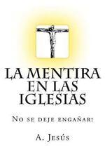 La Mentira en Las Iglesias : No Se Deje Engañar! by A. Jesús (2014, Paperback)