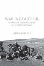 War is Beautiful James Neugass,  An American Ambulance Driver in the Spanish Civ