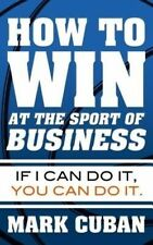How to Win at the Sport of Business: If I Can Do It, You Can Do It by Mark Cuban