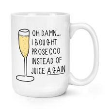 Oh Damn I Bought Prosecco Instead Of Juice Again 15oz Large Mug Cup - Big
