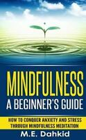 Mindfulness: a Beginner's Guide : How to Conquer Anxiety and Stress Through M...