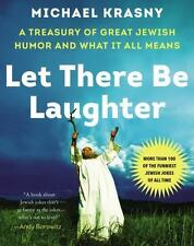 Let There Be Laughter : A Treasury of Great Jewish Humor and What It Means by...