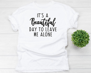 It's A Beautiful Day To Leave Me Alone Sarcastic Funny T Shirt Adult Unisex