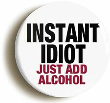 INSTANT IDIOT JUST ADD ALCOHOL FUNNY BADGE BUTTON PIN (Size is 2inch diameter)