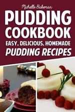 Pudding Cookbook : Easy, Delicious, Homemade Pudding Recipes by Michelle...
