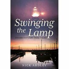 Swinging the Lamp: Thames Estuary Tidal Tales - Paperback NEW Nick Ardley (Au 18
