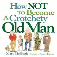 How Not to Become a Crotchety Old Man by Mary McHugh (2004, Paperback)