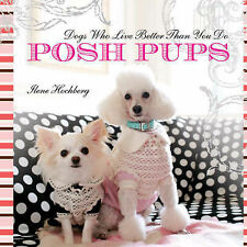 Posh Pups: Dogs Who Live Better Than You Do, Ilene Hochberg, New Book