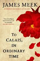To Calais, in Ordinary Time, Hardcover by Meek, James, Brand New, Free P&P in...
