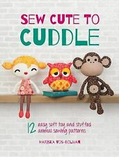 Sew Cute to Cuddle: 12 Easy Soft Toys and Stuffed Animal Sew